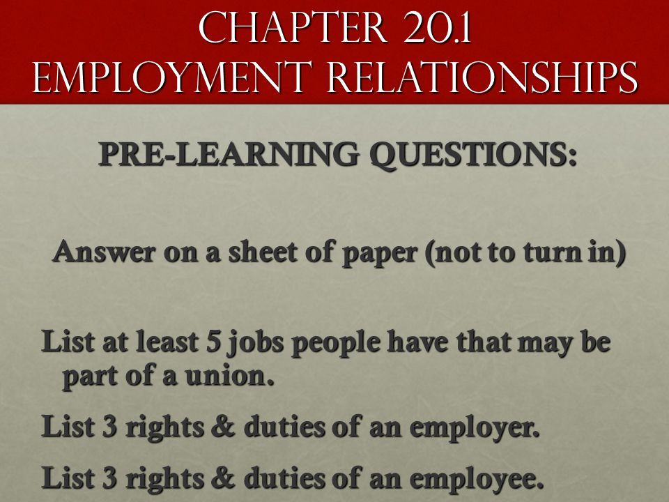 Chapter 20.1 Employment Relationships PRE-LEARNING QUESTIONS: Answer on a sheet of paper (not to turn in) List at least 5 jobs people have that may be part of a union.