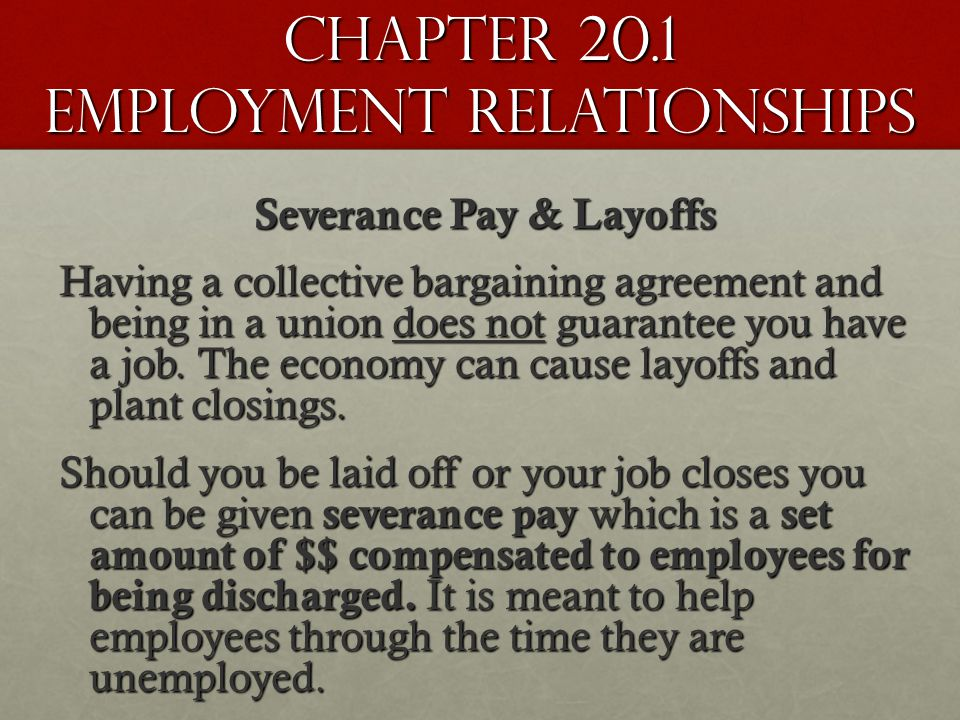 Chapter 20.1 Employment Relationships Severance Pay & Layoffs Having a collective bargaining agreement and being in a union does not guarantee you have a job.