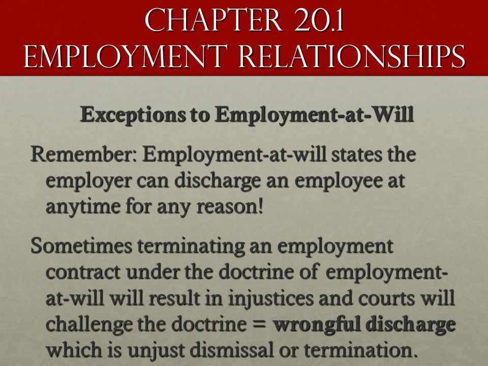 Chapter 20.1 Employment Relationships Exceptions to Employment-at-Will Remember: Employment-at-will states the employer can discharge an employee at anytime for any reason.