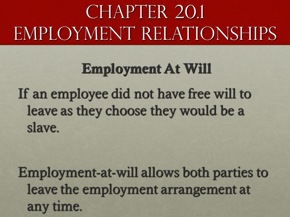 Chapter 20.1 Employment Relationships Employment At Will If an employee did not have free will to leave as they choose they would be a slave.