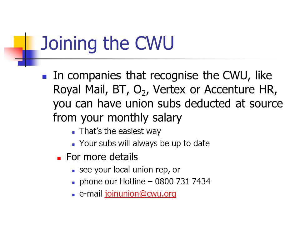 Joining the CWU In companies that recognise the CWU, like Royal Mail, BT, O 2, Vertex or Accenture HR, you can have union subs deducted at source from your monthly salary That's the easiest way Your subs will always be up to date For more details see your local union rep, or phone our Hotline – 0800 731 7434 e-mail joinunion@cwu.orgjoinunion@cwu.org