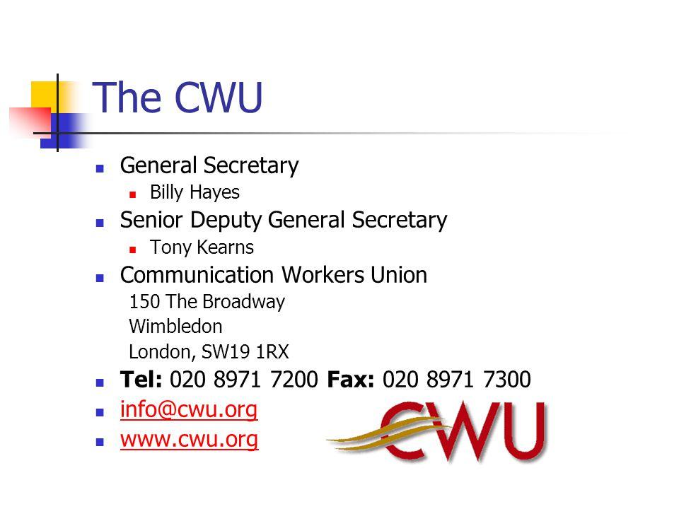 The CWU General Secretary Billy Hayes Senior Deputy General Secretary Tony Kearns Communication Workers Union 150 The Broadway Wimbledon London, SW19 1RX Tel: 020 8971 7200 Fax: 020 8971 7300 info@cwu.org www.cwu.org
