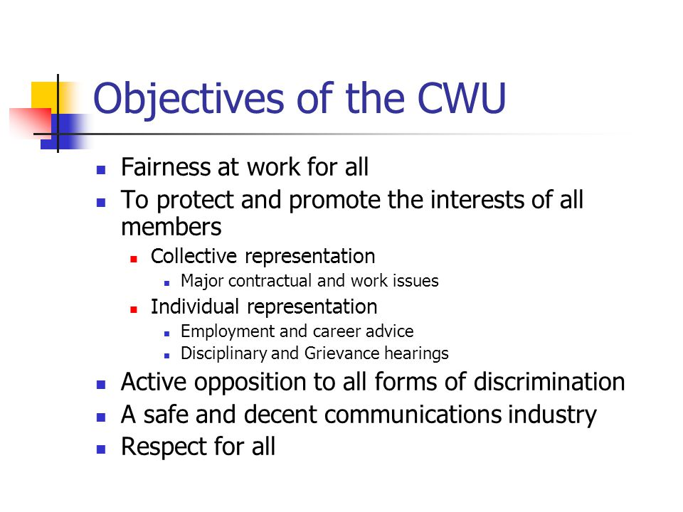Objectives of the CWU Fairness at work for all To protect and promote the interests of all members Collective representation Major contractual and work issues Individual representation Employment and career advice Disciplinary and Grievance hearings Active opposition to all forms of discrimination A safe and decent communications industry Respect for all