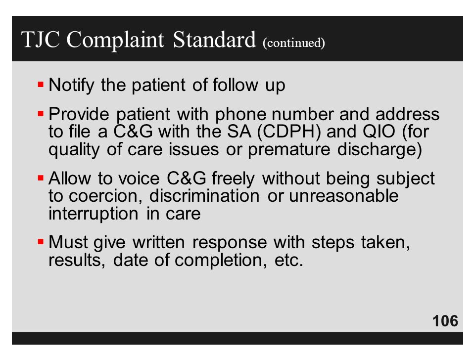 106  Notify the patient of follow up  Provide patient with phone number and address to file a C&G with the SA (CDPH) and QIO (for quality of care is