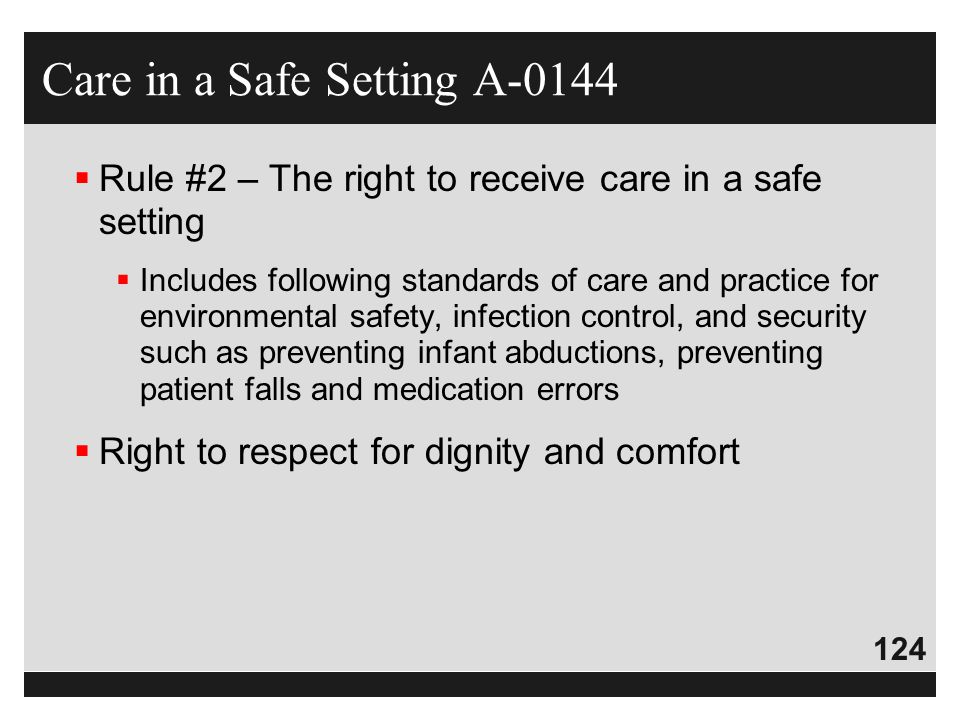 124  Rule #2 – The right to receive care in a safe setting  Includes following standards of care and practice for environmental safety, infection co