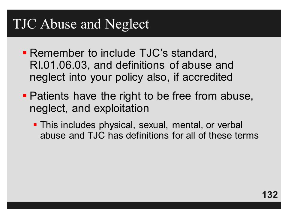 132  Remember to include TJC's standard, RI.01.06.03, and definitions of abuse and neglect into your policy also, if accredited  Patients have the r