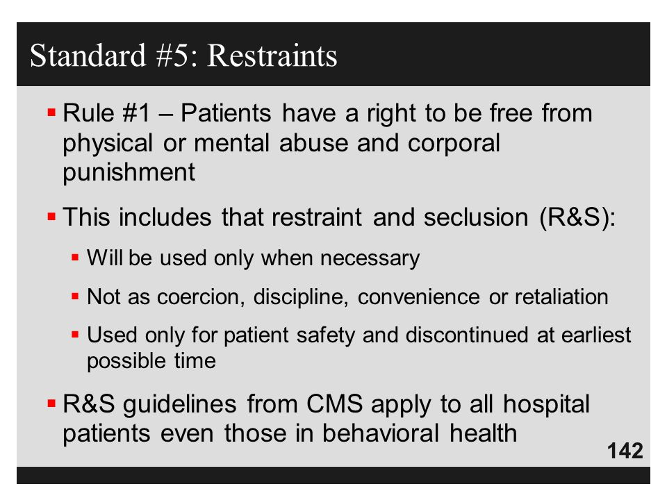 142  Rule #1 – Patients have a right to be free from physical or mental abuse and corporal punishment  This includes that restraint and seclusion (R