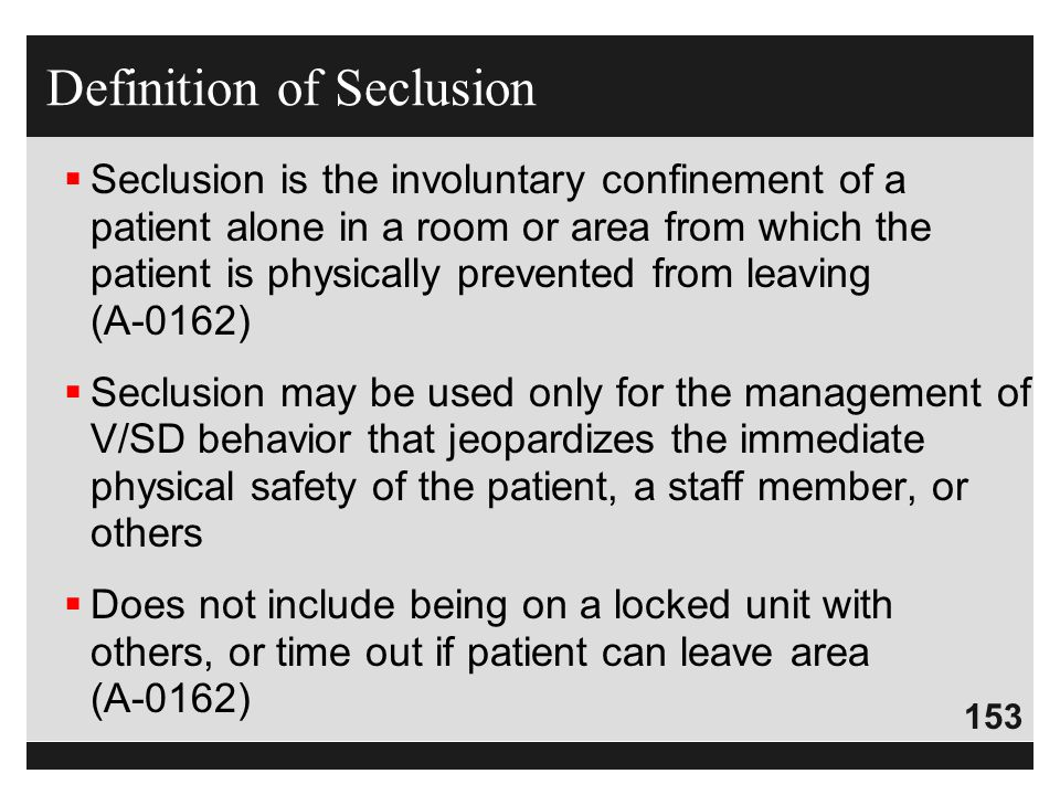 153  Seclusion is the involuntary confinement of a patient alone in a room or area from which the patient is physically prevented from leaving (A-016