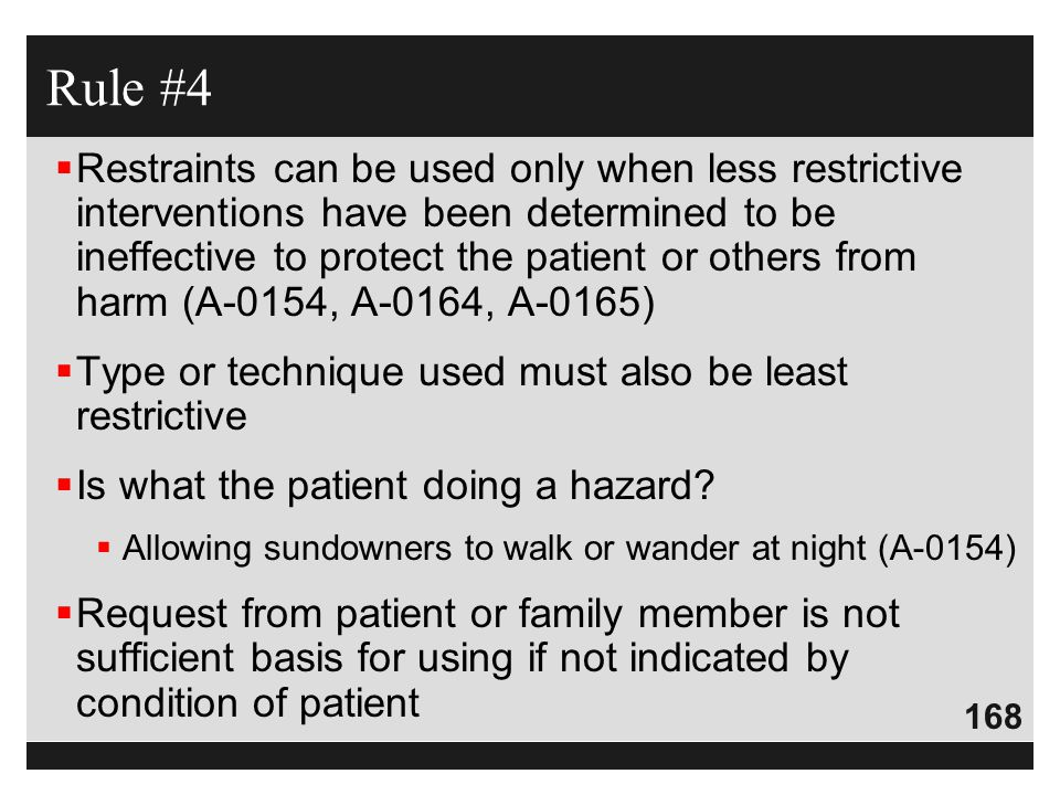 168  Restraints can be used only when less restrictive interventions have been determined to be ineffective to protect the patient or others from har