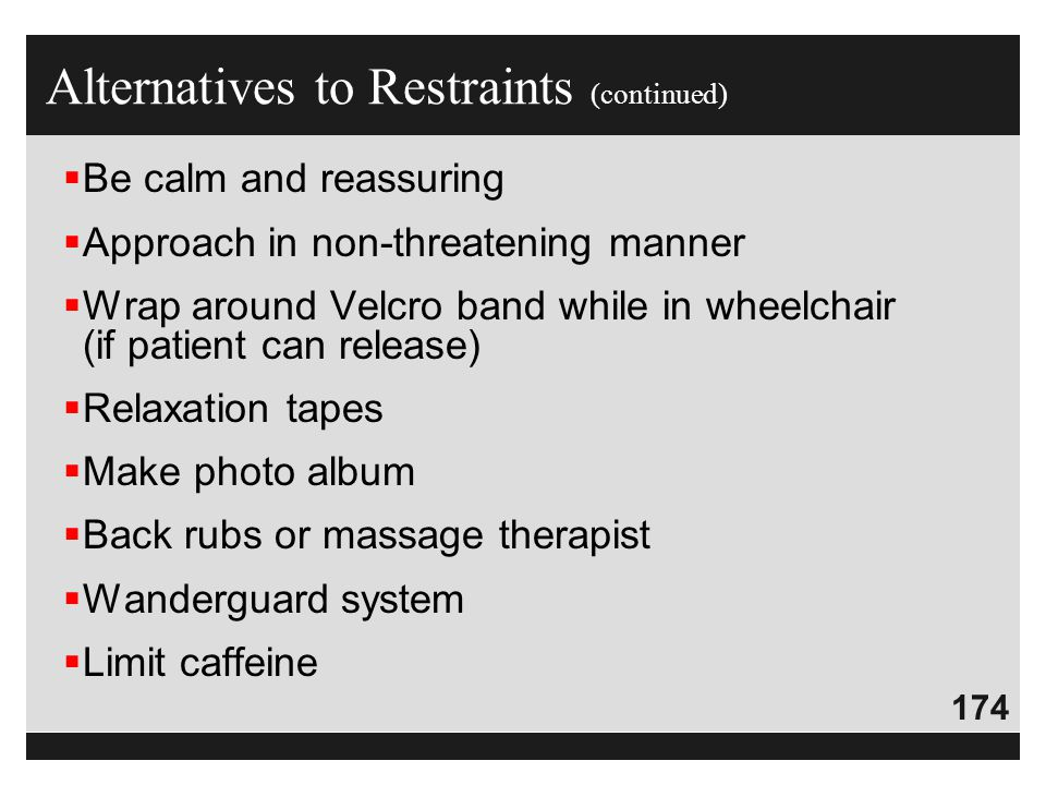 174  Be calm and reassuring  Approach in non-threatening manner  Wrap around Velcro band while in wheelchair (if patient can release)  Relaxation