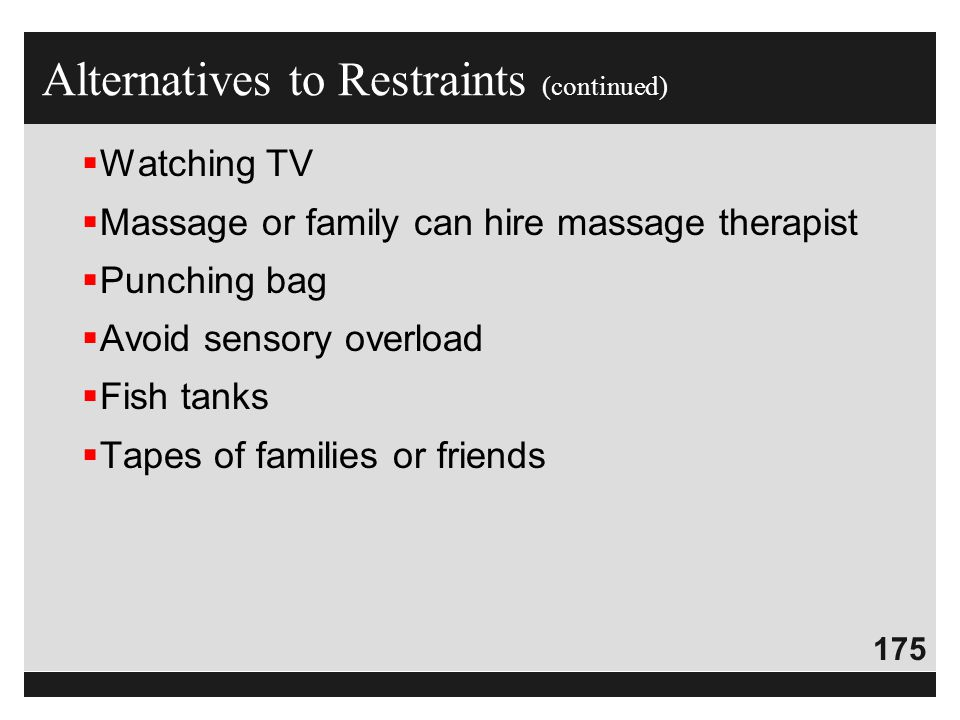 175  Watching TV  Massage or family can hire massage therapist  Punching bag  Avoid sensory overload  Fish tanks  Tapes of families or friends A