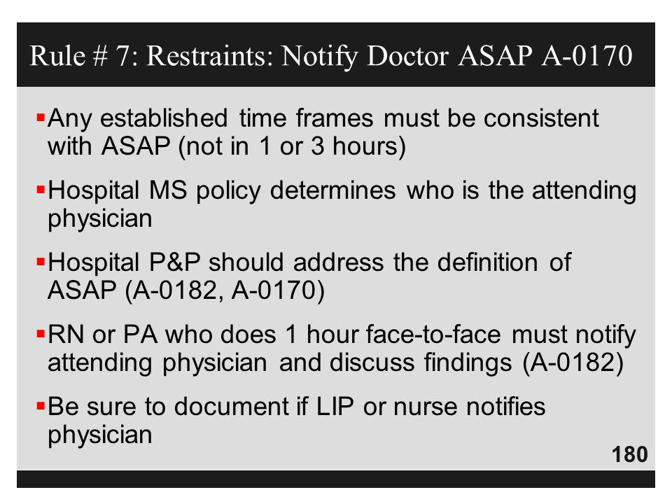 180  Any established time frames must be consistent with ASAP (not in 1 or 3 hours)  Hospital MS policy determines who is the attending physician 