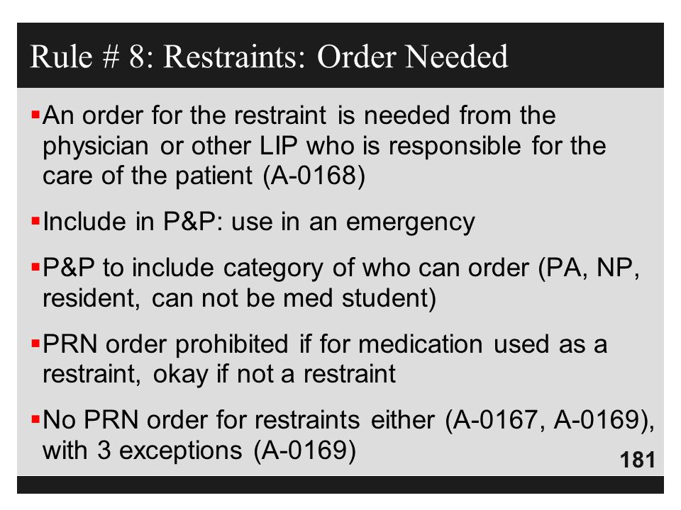 181  An order for the restraint is needed from the physician or other LIP who is responsible for the care of the patient (A-0168)  Include in P&P: u