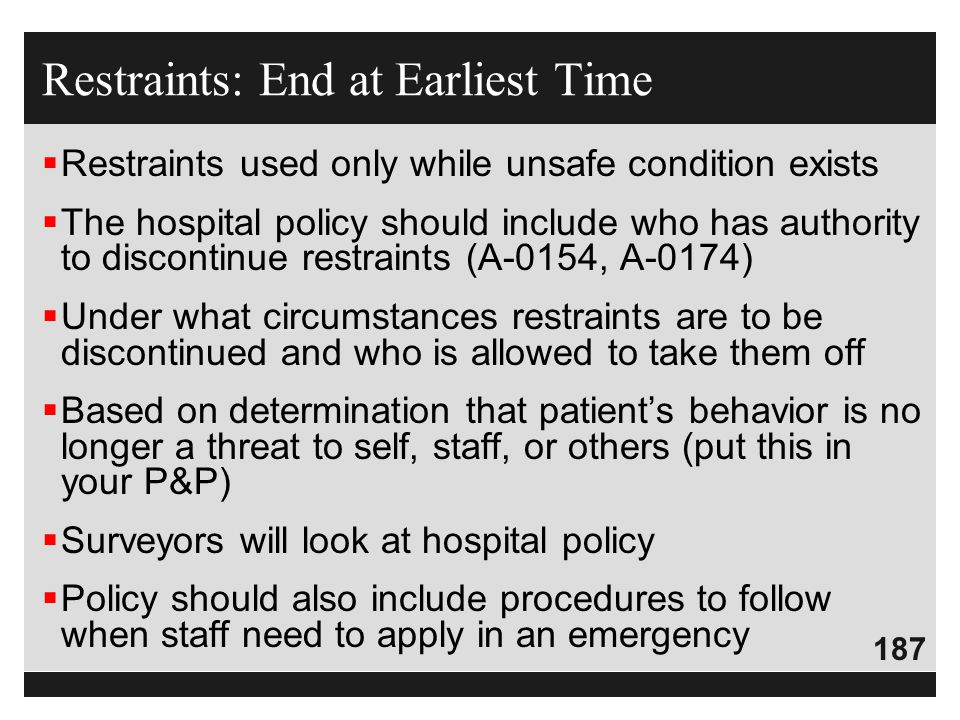 187  Restraints used only while unsafe condition exists  The hospital policy should include who has authority to discontinue restraints (A-0154, A-0