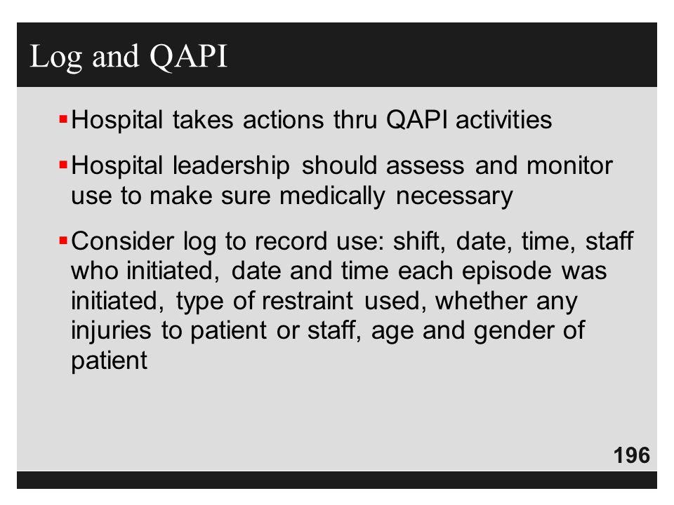 196  Hospital takes actions thru QAPI activities  Hospital leadership should assess and monitor use to make sure medically necessary  Consider log