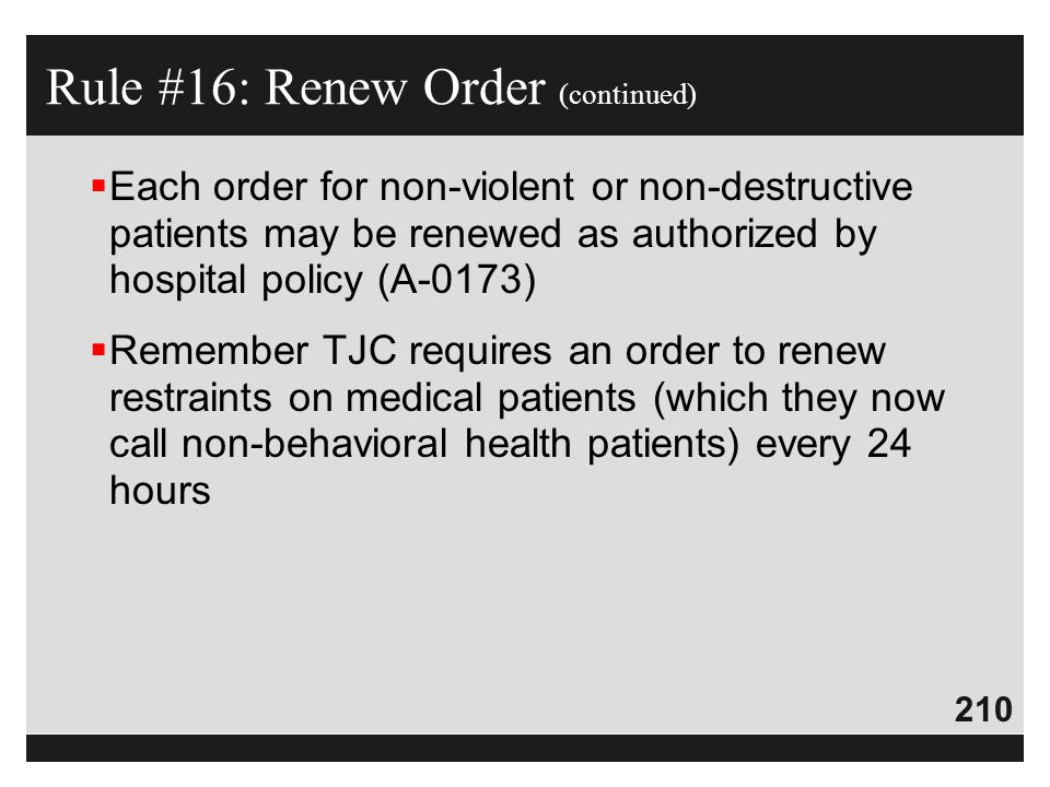 210  Each order for non-violent or non-destructive patients may be renewed as authorized by hospital policy (A-0173)  Remember TJC requires an order
