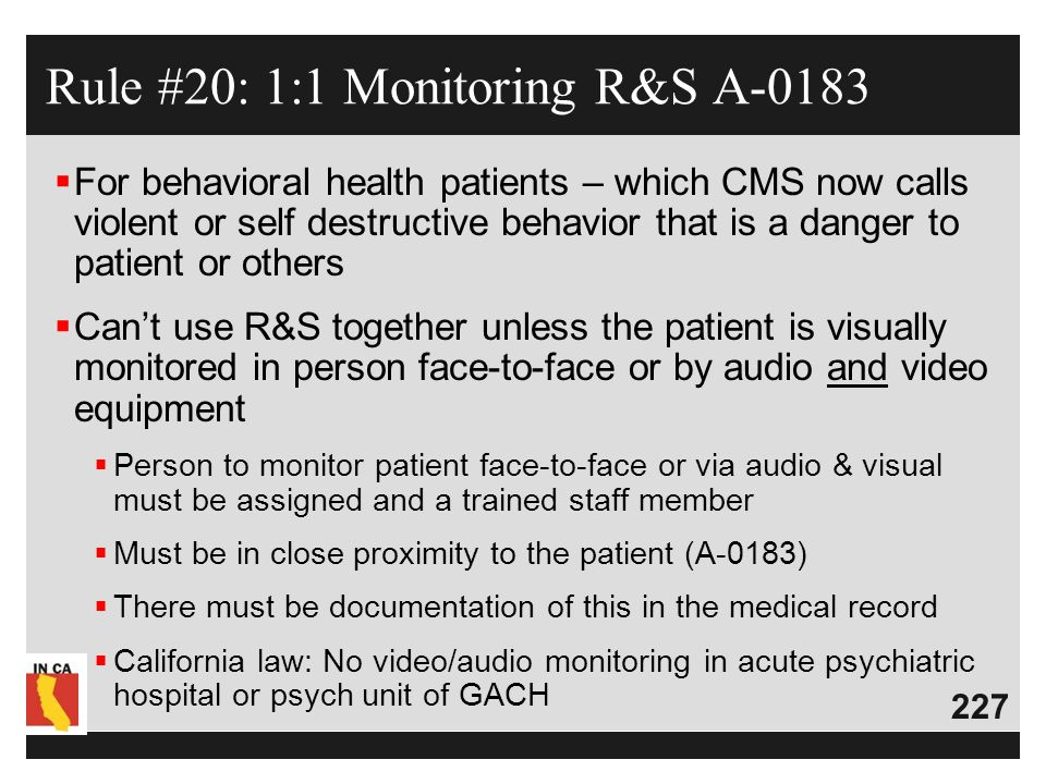 227  For behavioral health patients – which CMS now calls violent or self destructive behavior that is a danger to patient or others  Can't use R&S