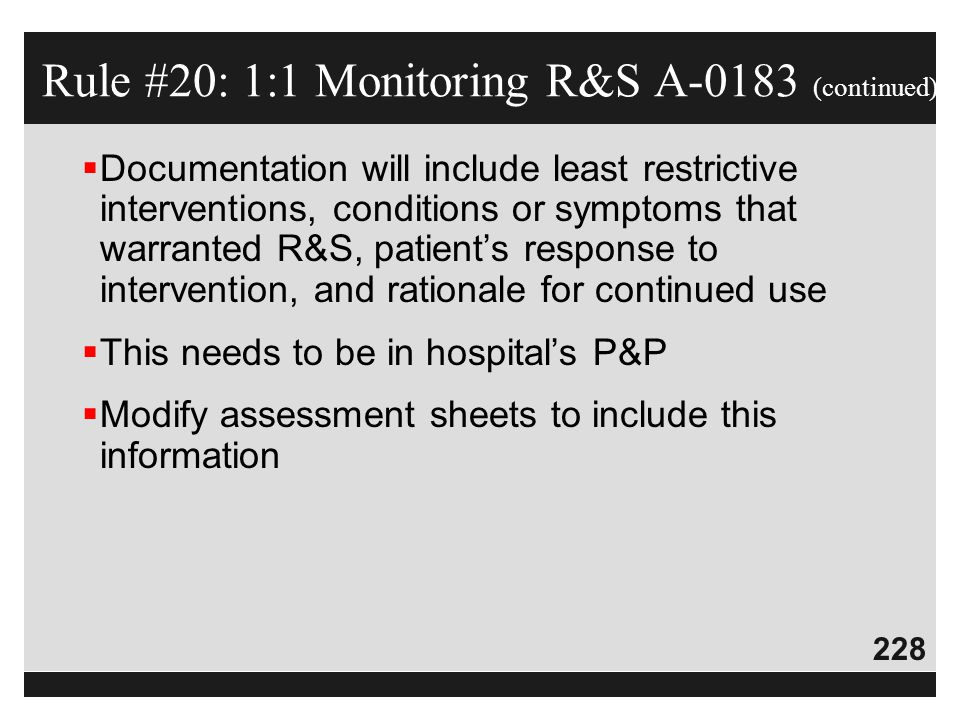 228  Documentation will include least restrictive interventions, conditions or symptoms that warranted R&S, patient's response to intervention, and r