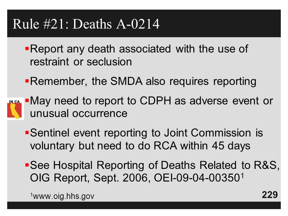 229  Report any death associated with the use of restraint or seclusion  Remember, the SMDA also requires reporting  May need to report to CDPH as
