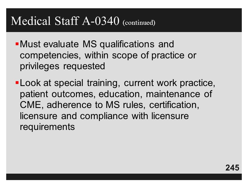 245  Must evaluate MS qualifications and competencies, within scope of practice or privileges requested  Look at special training, current work prac