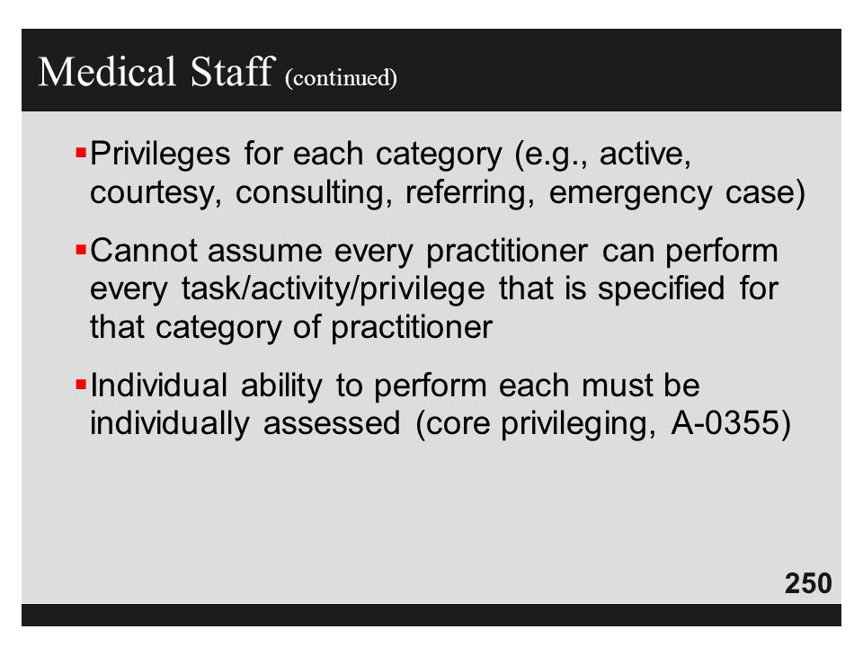 250  Privileges for each category (e.g., active, courtesy, consulting, referring, emergency case)  Cannot assume every practitioner can perform ever