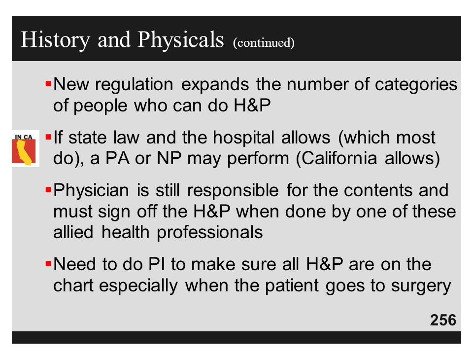 256  New regulation expands the number of categories of people who can do H&P  If state law and the hospital allows (which most do), a PA or NP may