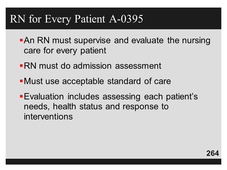 264  An RN must supervise and evaluate the nursing care for every patient  RN must do admission assessment  Must use acceptable standard of care 
