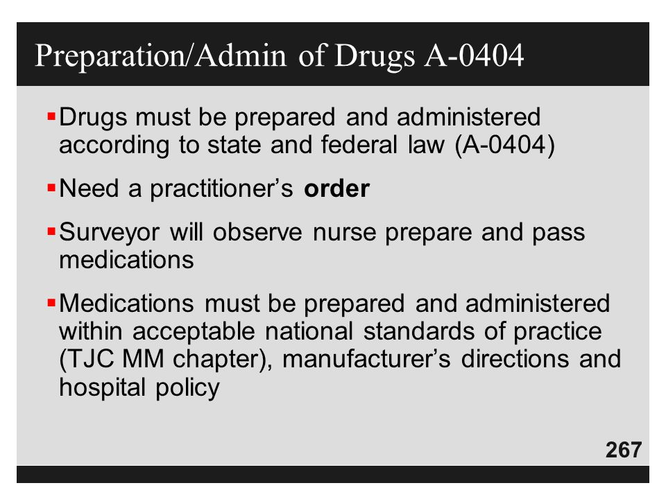 267  Drugs must be prepared and administered according to state and federal law (A-0404)  Need a practitioner's order  Surveyor will observe nurse