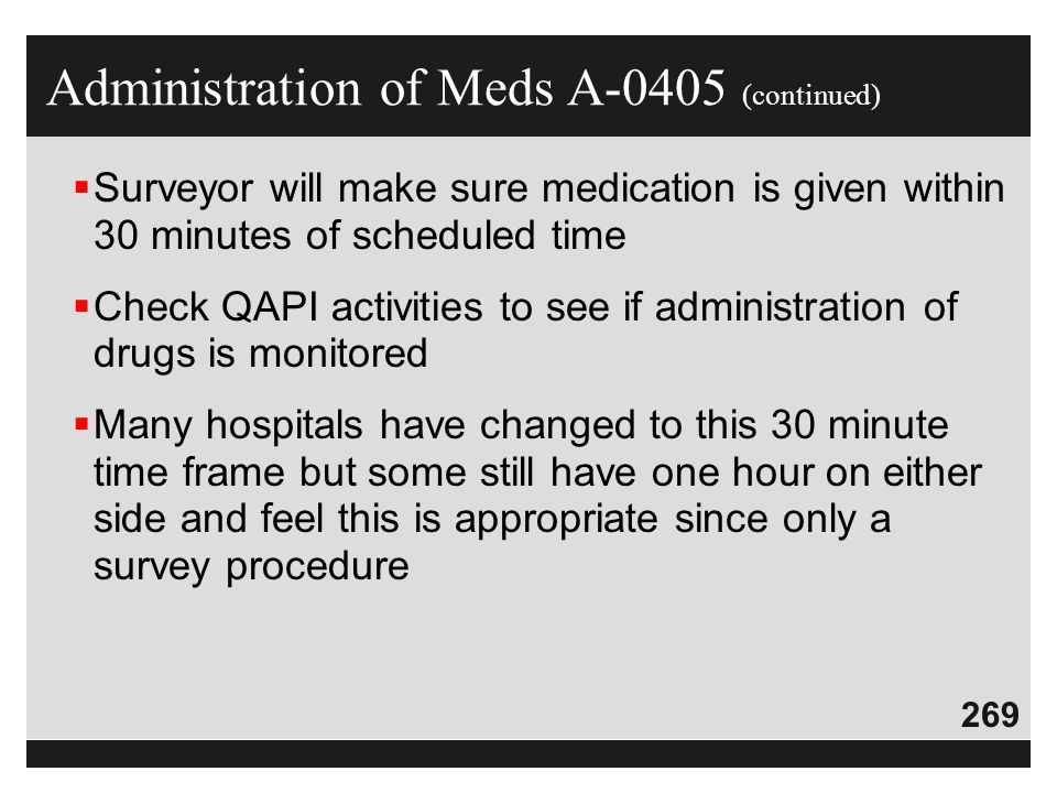 269  Surveyor will make sure medication is given within 30 minutes of scheduled time  Check QAPI activities to see if administration of drugs is mon