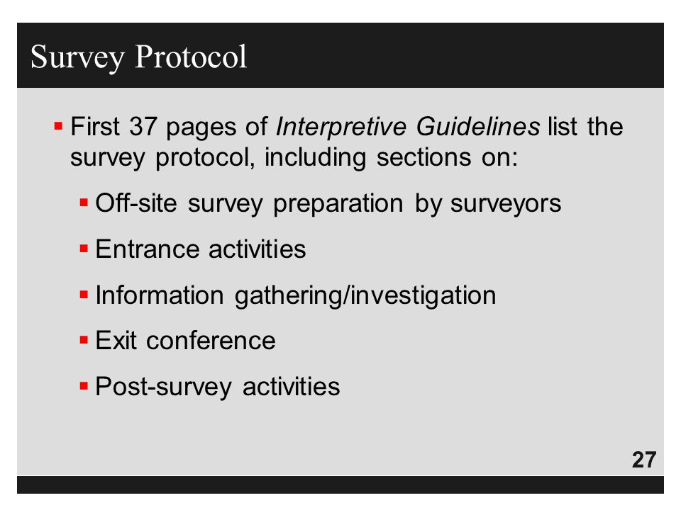 27  First 37 pages of Interpretive Guidelines list the survey protocol, including sections on:  Off-site survey preparation by surveyors  Entrance