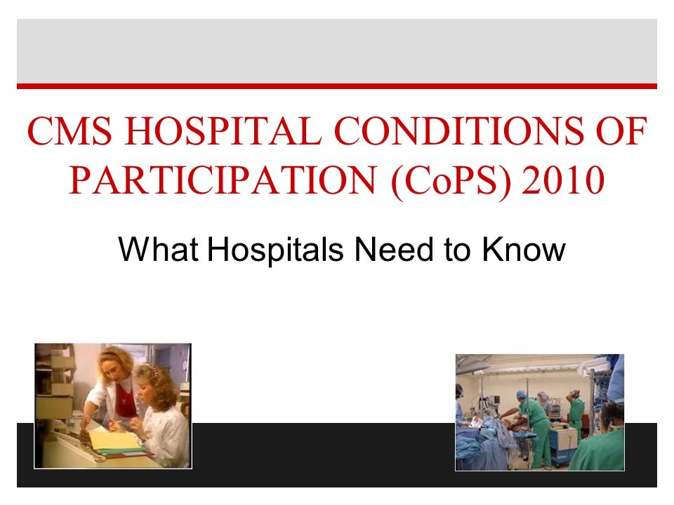 CMS HOSPITAL CONDITIONS OF PARTICIPATION (CoPS) 2010 What Hospitals Need to Know