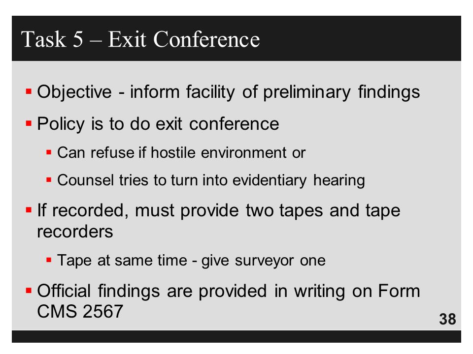 38  Objective - inform facility of preliminary findings  Policy is to do exit conference  Can refuse if hostile environment or  Counsel tries to t