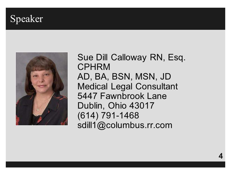 4 Speaker Sue Dill Calloway RN, Esq. CPHRM AD, BA, BSN, MSN, JD Medical Legal Consultant 5447 Fawnbrook Lane Dublin, Ohio 43017 (614) 791-1468 sdill1@