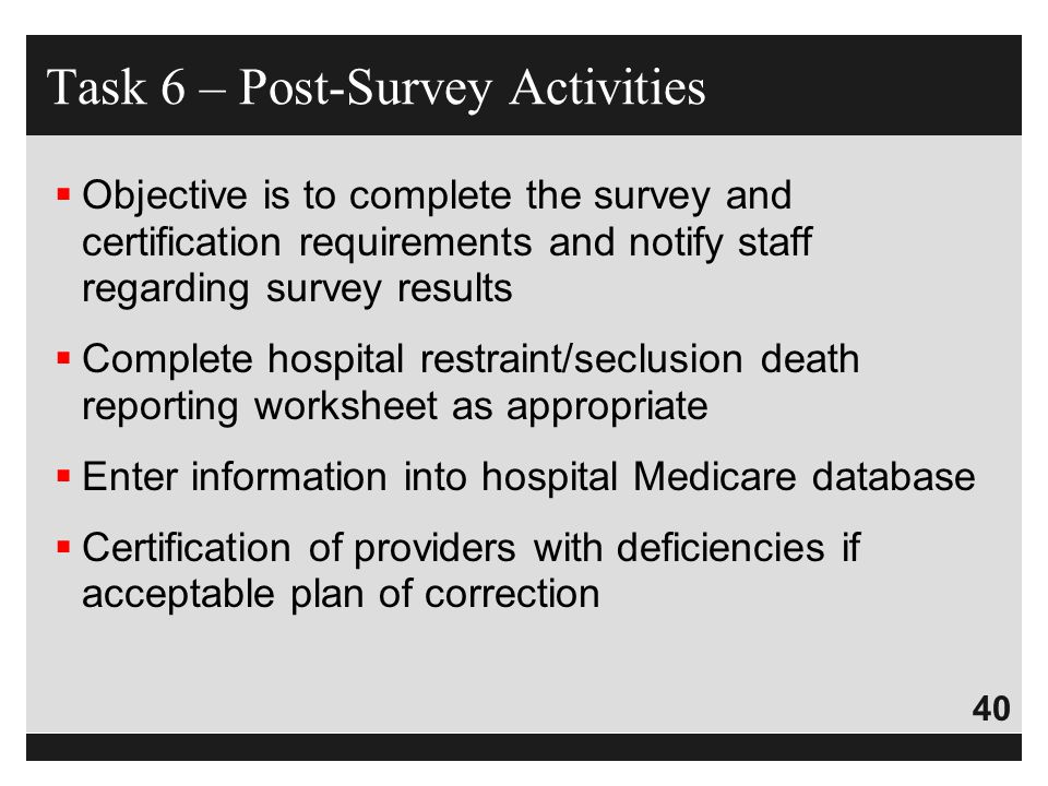 40  Objective is to complete the survey and certification requirements and notify staff regarding survey results  Complete hospital restraint/seclus