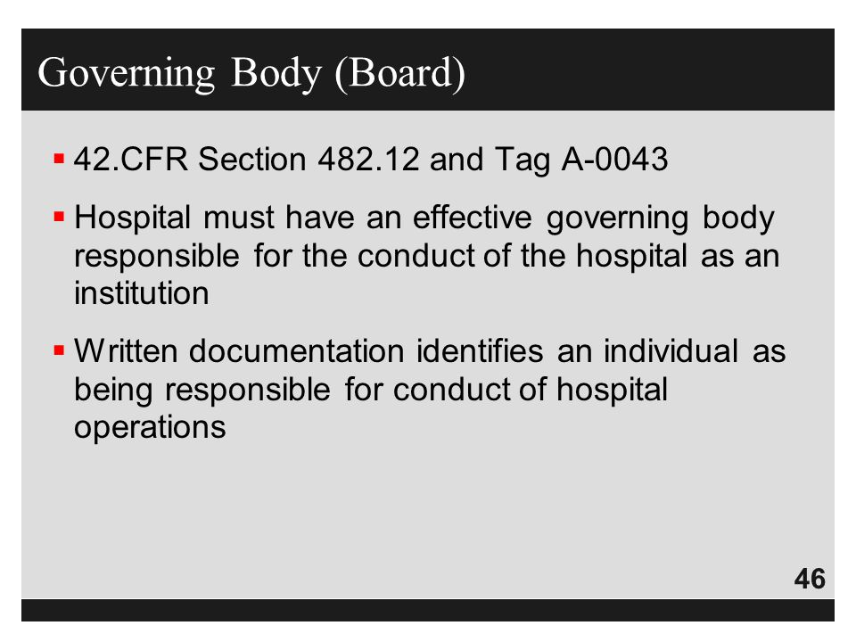 46  42.CFR Section 482.12 and Tag A-0043  Hospital must have an effective governing body responsible for the conduct of the hospital as an instituti