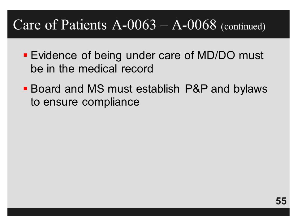 55  Evidence of being under care of MD/DO must be in the medical record  Board and MS must establish P&P and bylaws to ensure compliance Care of Pat