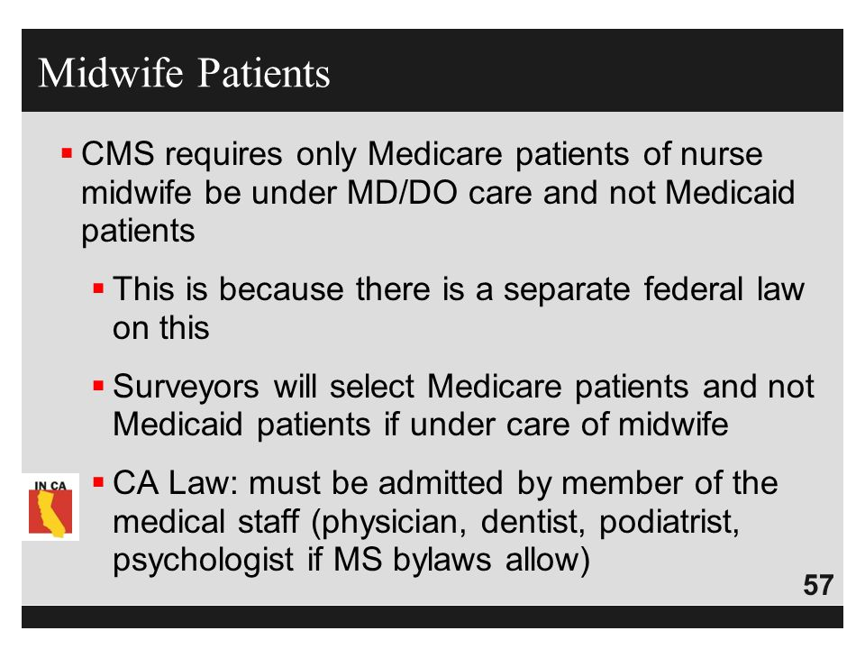 57  CMS requires only Medicare patients of nurse midwife be under MD/DO care and not Medicaid patients  This is because there is a separate federal