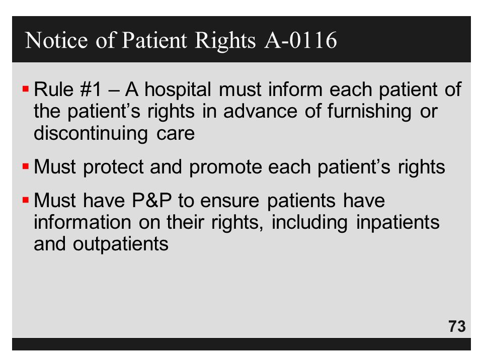 73  Rule #1 – A hospital must inform each patient of the patient's rights in advance of furnishing or discontinuing care  Must protect and promote e