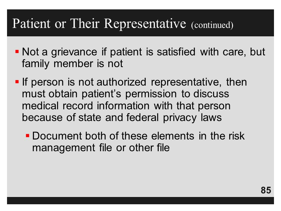 85  Not a grievance if patient is satisfied with care, but family member is not  If person is not authorized representative, then must obtain patien