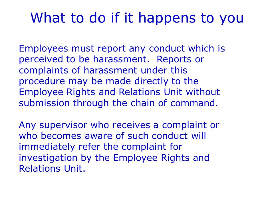 What to do if it happens to you Employees must report any conduct which is perceived to be harassment.