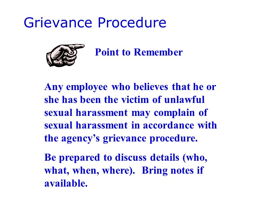 Grievance Procedure Any employee who believes that he or she has been the victim of unlawful sexual harassment may complain of sexual harassment in accordance with the agency's grievance procedure.