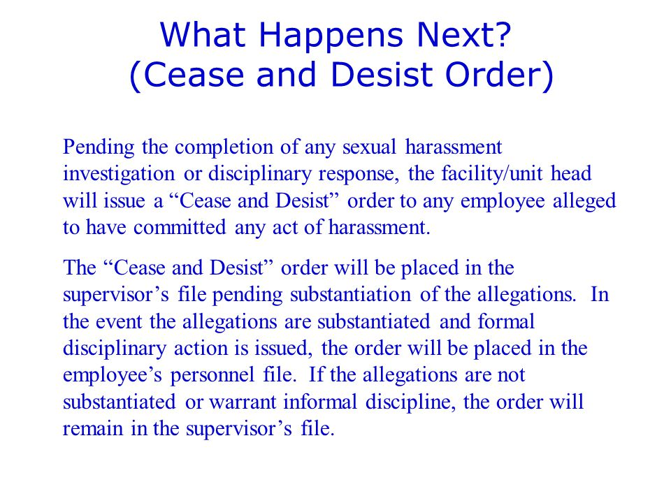 What Happens Next? (Cease and Desist Order) Pending the completion of any sexual harassment investigation or disciplinary response, the facility/unit