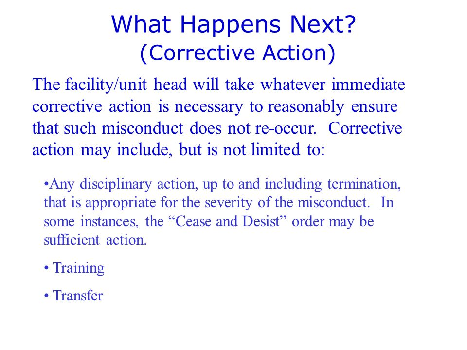 What Happens Next? (Corrective Action) The facility/unit head will take whatever immediate corrective action is necessary to reasonably ensure that su