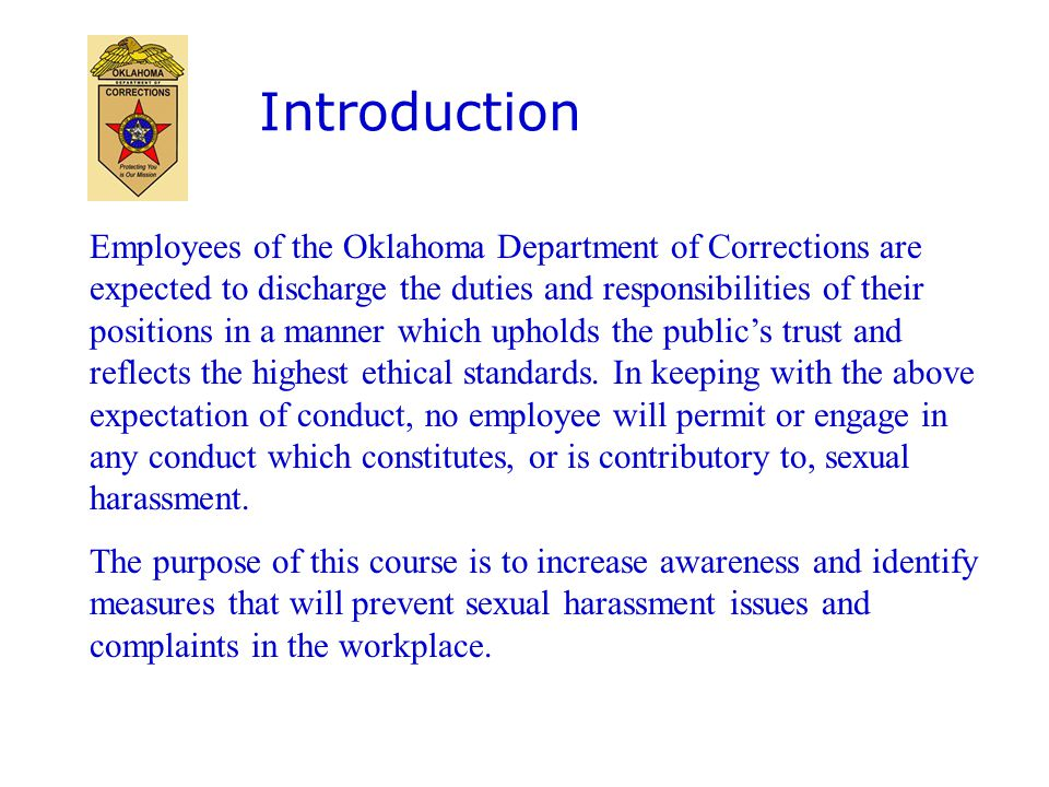 Introduction Employees of the Oklahoma Department of Corrections are expected to discharge the duties and responsibilities of their positions in a manner which upholds the public's trust and reflects the highest ethical standards.