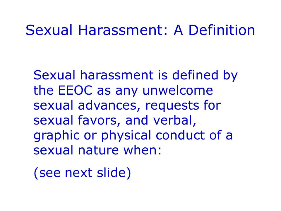 Sexual Harassment: A Definition Sexual harassment is defined by the EEOC as any unwelcome sexual advances, requests for sexual favors, and verbal, graphic or physical conduct of a sexual nature when: (see next slide)