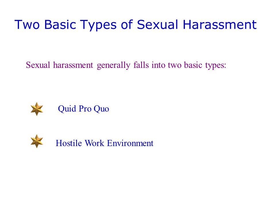 Two Basic Types of Sexual Harassment Sexual harassment generally falls into two basic types: Quid Pro Quo Hostile Work Environment