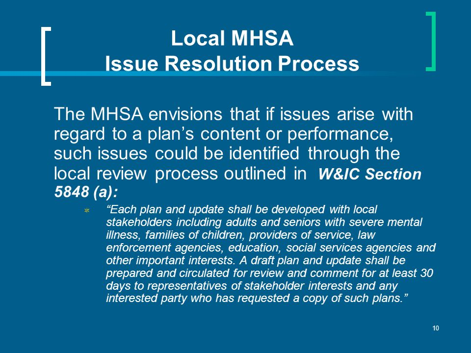 10 Local MHSA Issue Resolution Process The MHSA envisions that if issues arise with regard to a plan's content or performance, such issues could be identified through the local review process outlined in W&IC Section 5848 (a):  Each plan and update shall be developed with local stakeholders including adults and seniors with severe mental illness, families of children, providers of service, law enforcement agencies, education, social services agencies and other important interests.