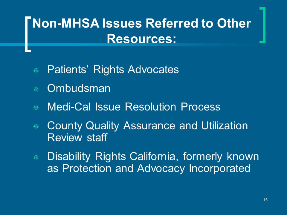 15 Non-MHSA Issues Referred to Other Resources:  Patients' Rights Advocates  Ombudsman  Medi-Cal Issue Resolution Process  County Quality Assurance and Utilization Review staff  Disability Rights California, formerly known as Protection and Advocacy Incorporated