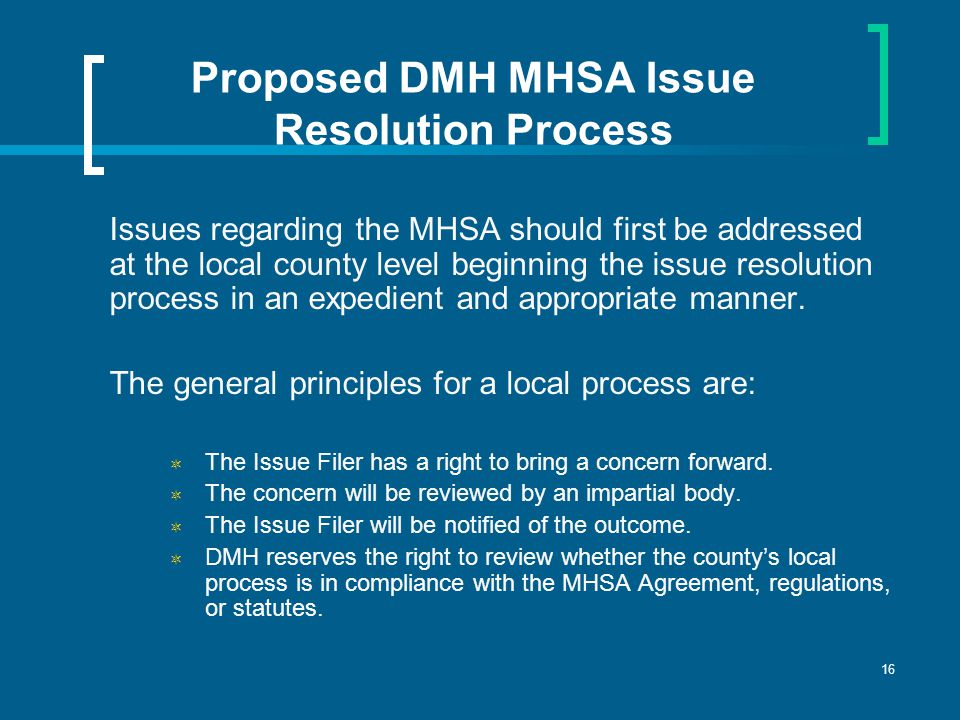 16 Proposed DMH MHSA Issue Resolution Process Issues regarding the MHSA should first be addressed at the local county level beginning the issue resolution process in an expedient and appropriate manner.