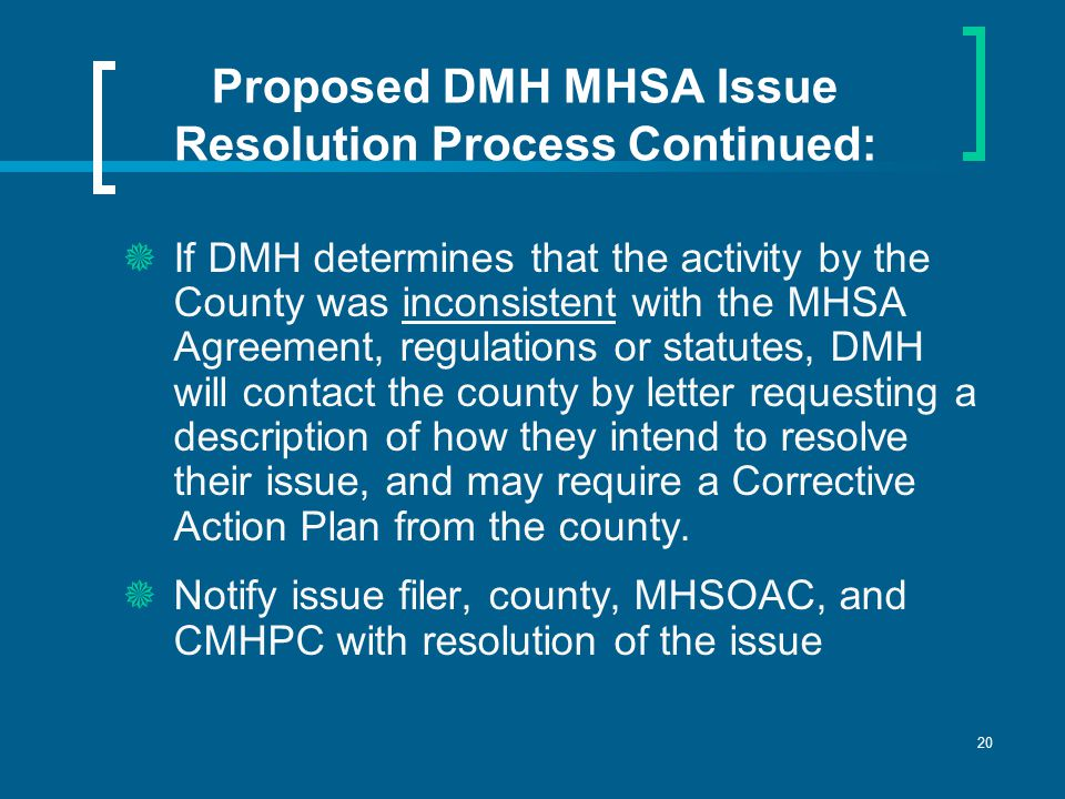 20 Proposed DMH MHSA Issue Resolution Process Continued:  If DMH determines that the activity by the County was inconsistent with the MHSA Agreement, regulations or statutes, DMH will contact the county by letter requesting a description of how they intend to resolve their issue, and may require a Corrective Action Plan from the county.